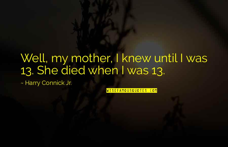 She Is Not Well Quotes By Harry Connick Jr.: Well, my mother, I knew until I was