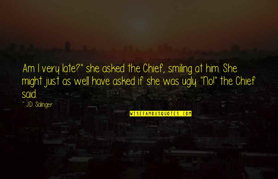 "She Is Not Well Quotes By J.D. Salinger: Am I very late?"" she asked the Chief,"