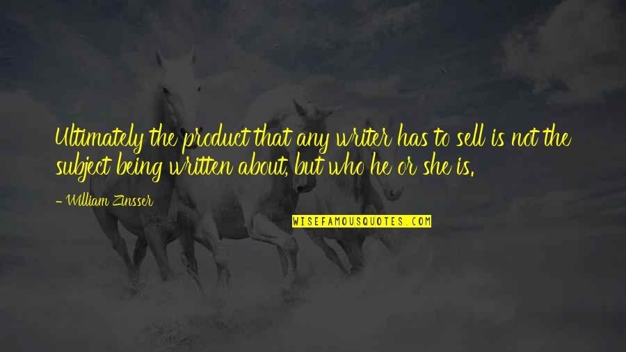 She Is Not Well Quotes By William Zinsser: Ultimately the product that any writer has to