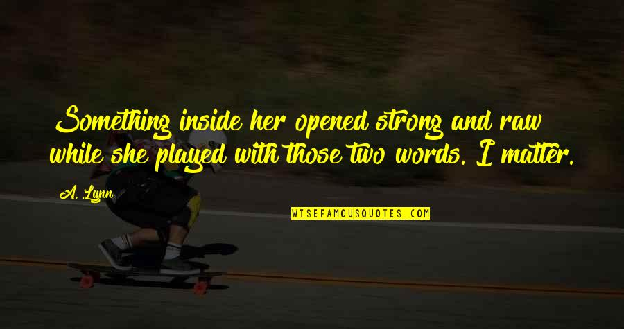 She Is Not Worth It Quotes By A. Lynn: Something inside her opened strong and raw while