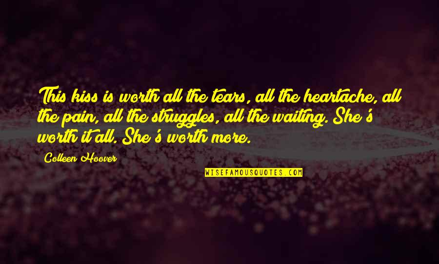 She Is Not Worth It Quotes By Colleen Hoover: This kiss is worth all the tears, all