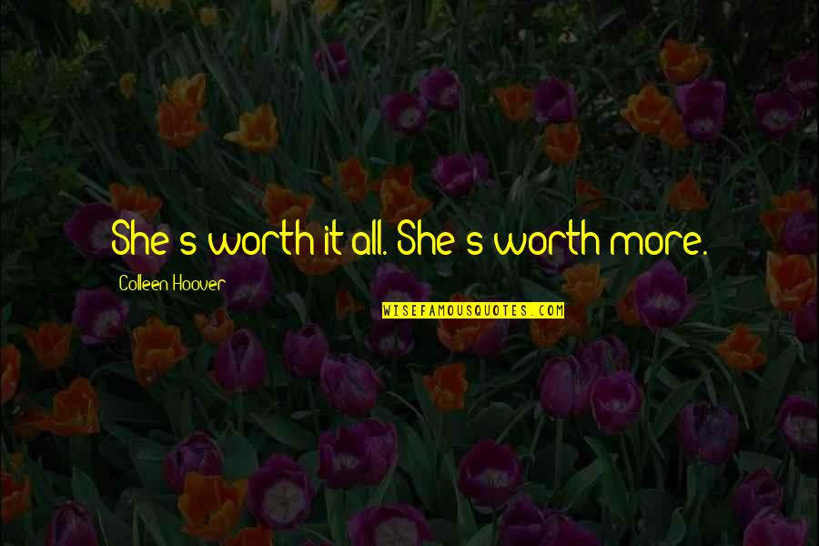 She Is Not Worth It Quotes By Colleen Hoover: She's worth it all. She's worth more.