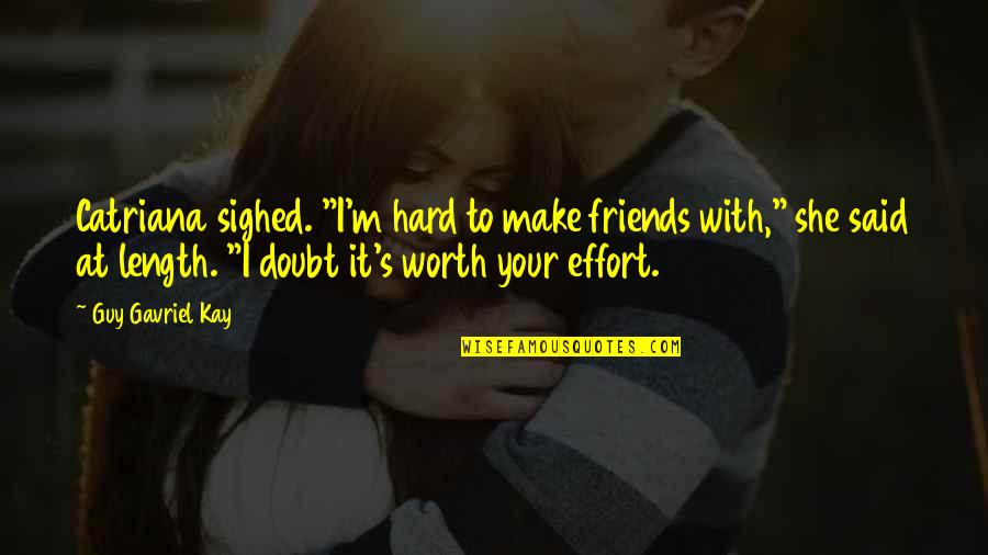 """She Is Not Worth It Quotes By Guy Gavriel Kay: Catriana sighed. """"I'm hard to make friends with,"""""""