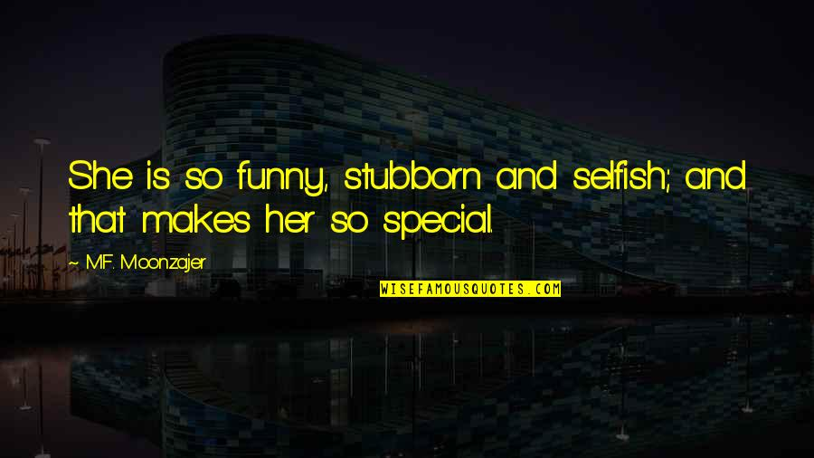 She Is Special Quotes By M.F. Moonzajer: She is so funny, stubborn and selfish; and