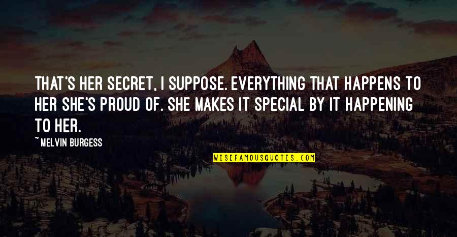 She Is Special Quotes By Melvin Burgess: That's her secret, I suppose. Everything that happens