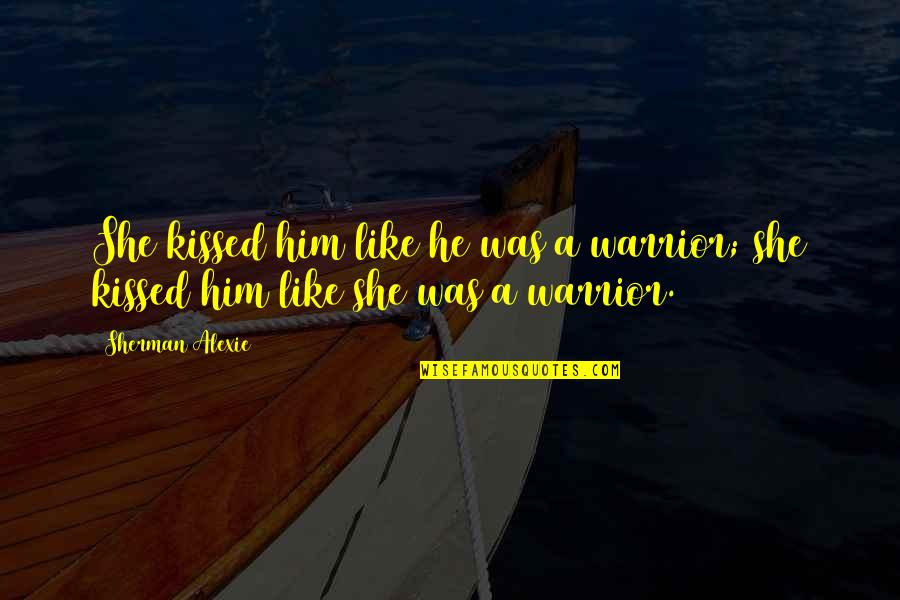 She Kissed Him Quotes By Sherman Alexie: She kissed him like he was a warrior;