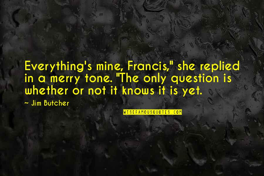 "She Knows Everything Quotes By Jim Butcher: Everything's mine, Francis,"" she replied in a merry"
