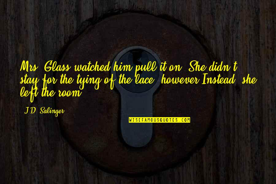 She Left Him Quotes By J.D. Salinger: Mrs. Glass watched him pull it on. She