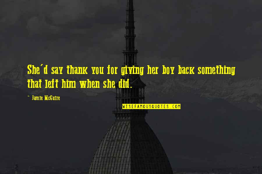 She Left Him Quotes By Jamie McGuire: She'd say thank you for giving her boy