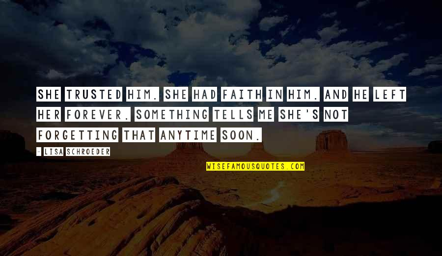 She Left Him Quotes By Lisa Schroeder: She trusted him. She had faith in him.
