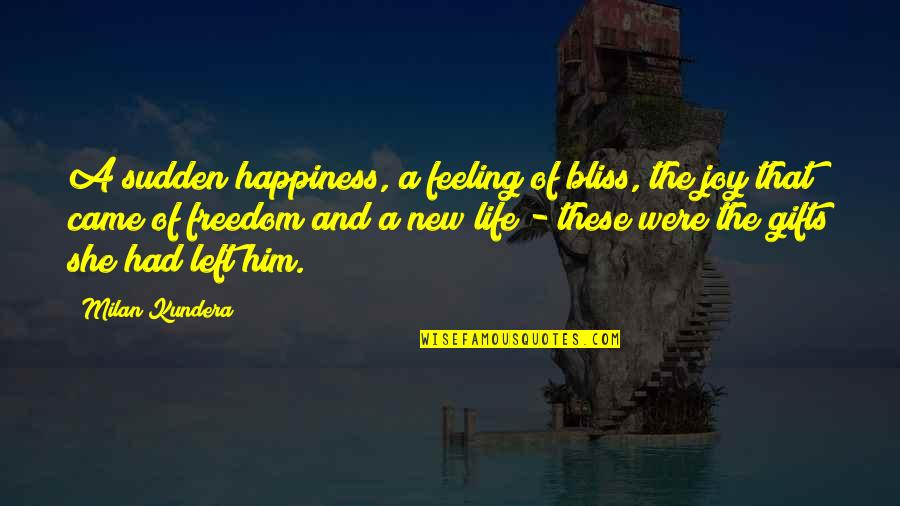 She Left Him Quotes By Milan Kundera: A sudden happiness, a feeling of bliss, the