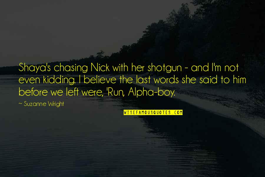 She Left Him Quotes By Suzanne Wright: Shaya's chasing Nick with her shotgun - and