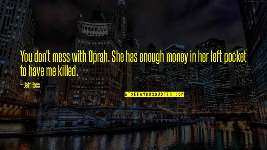 She Left Me For Money Quotes By Jeff Ross: You don't mess with Oprah. She has enough