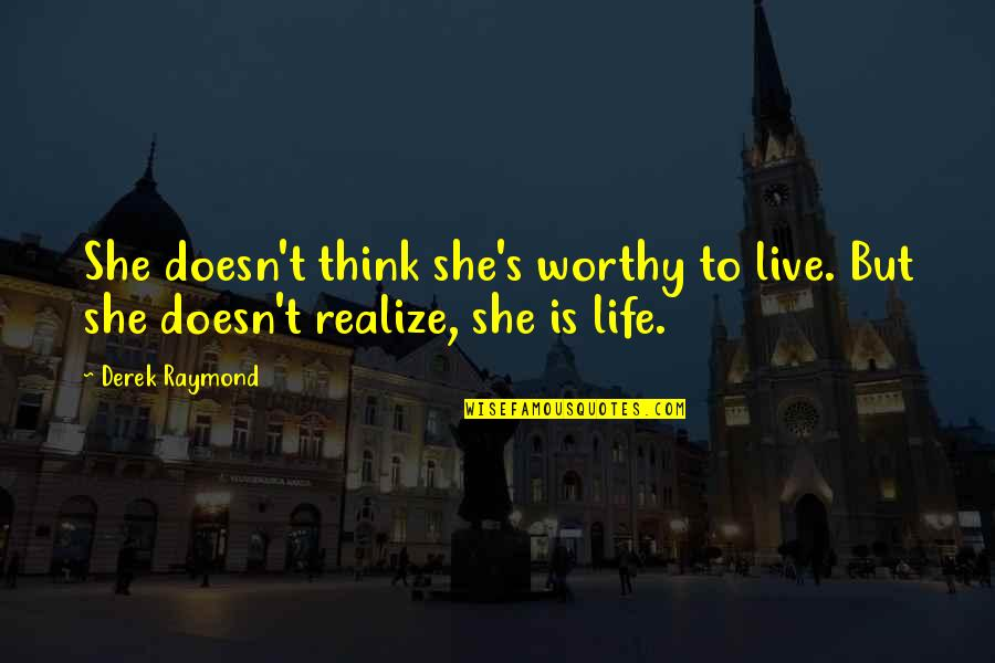 She Realize Quotes By Derek Raymond: She doesn't think she's worthy to live. But