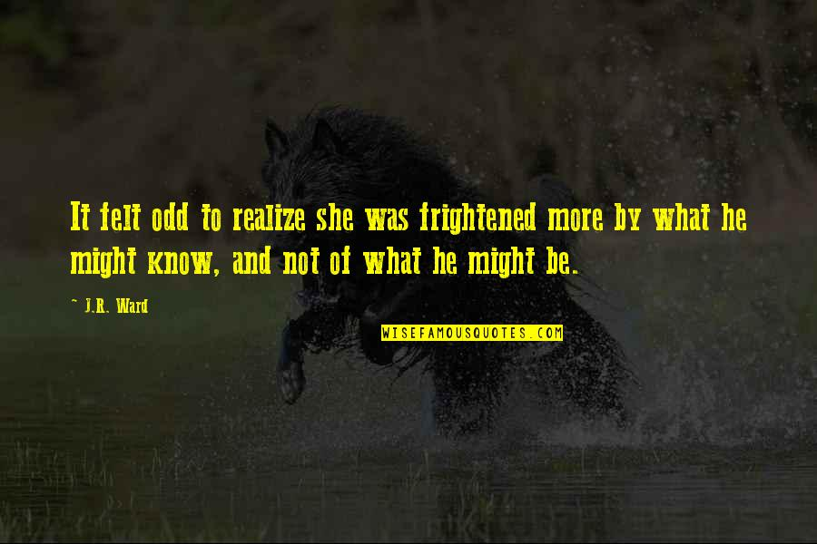 She Realize Quotes By J.R. Ward: It felt odd to realize she was frightened