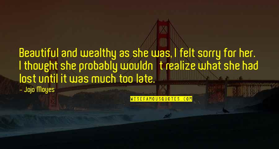 She Realize Quotes By Jojo Moyes: Beautiful and wealthy as she was, I felt