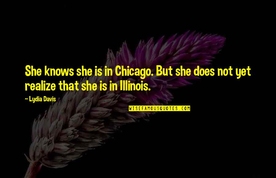 She Realize Quotes By Lydia Davis: She knows she is in Chicago. But she