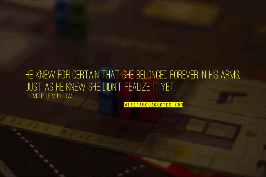 She Realize Quotes By Michelle M. Pillow: He knew for certain that she belonged forever