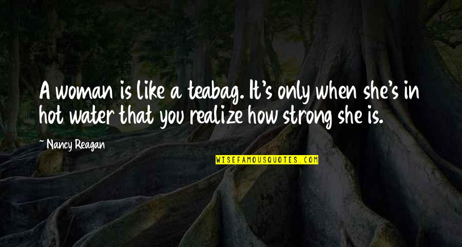She Realize Quotes By Nancy Reagan: A woman is like a teabag. It's only