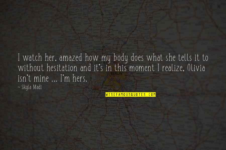She Realize Quotes By Skyla Madi: I watch her, amazed how my body does