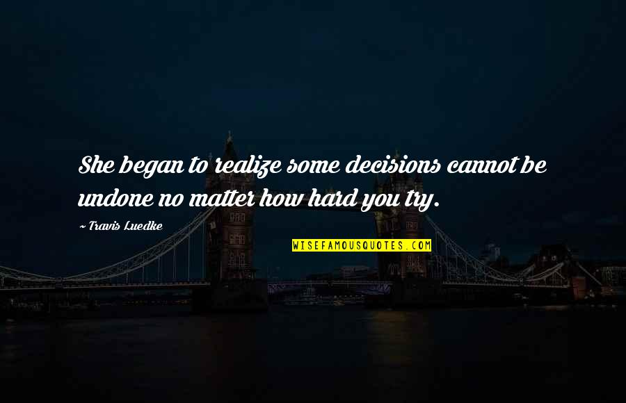 She Realize Quotes By Travis Luedke: She began to realize some decisions cannot be