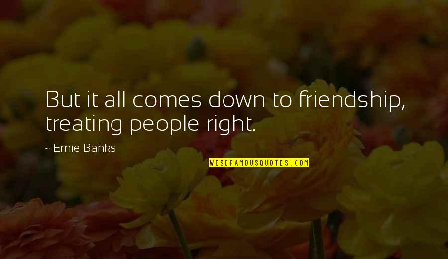 She Smile Because Quotes By Ernie Banks: But it all comes down to friendship, treating