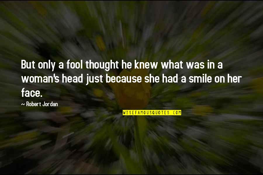 She Smile Because Quotes By Robert Jordan: But only a fool thought he knew what