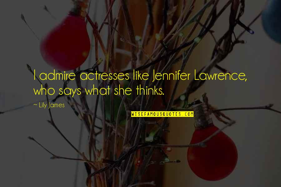 She Thinks She's All That Quotes By Lily James: I admire actresses like Jennifer Lawrence, who says