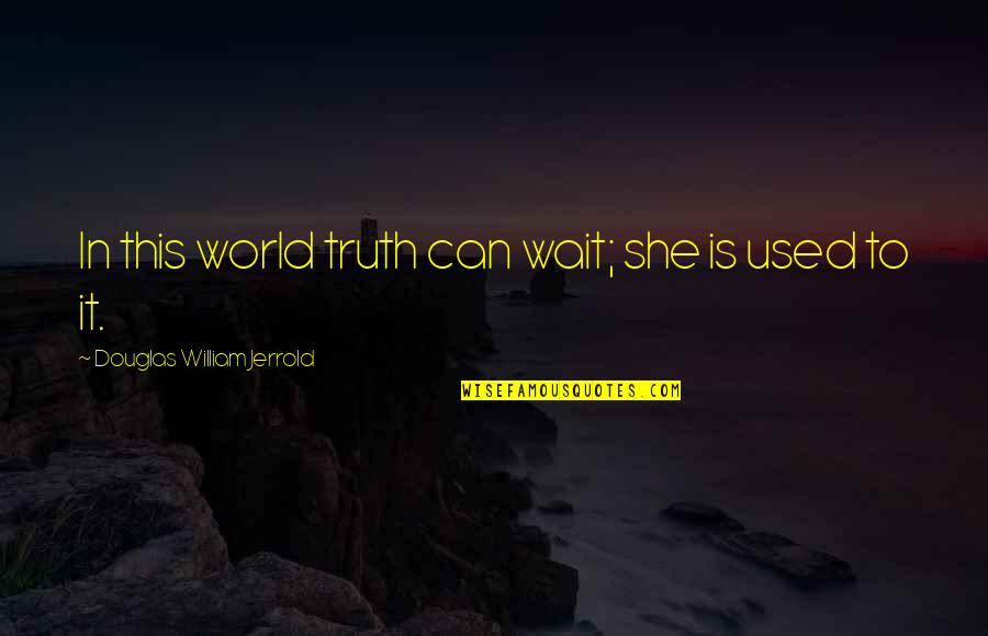 She Used To Quotes By Douglas William Jerrold: In this world truth can wait; she is