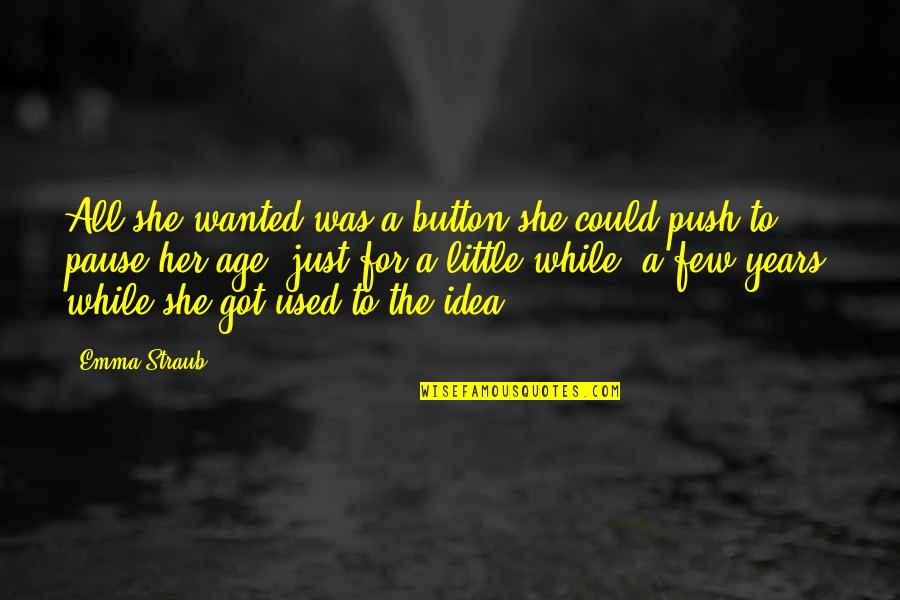 She Used To Quotes By Emma Straub: All she wanted was a button she could