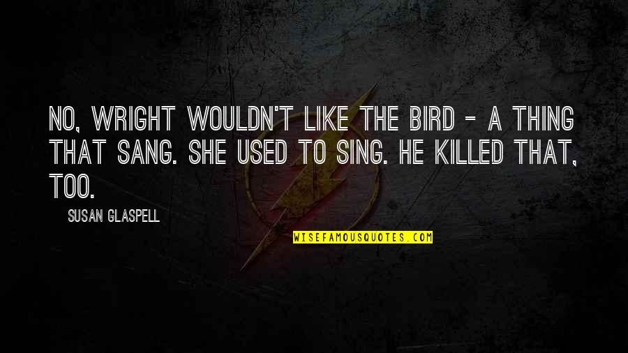 She Used To Quotes By Susan Glaspell: No, Wright wouldn't like the bird - a