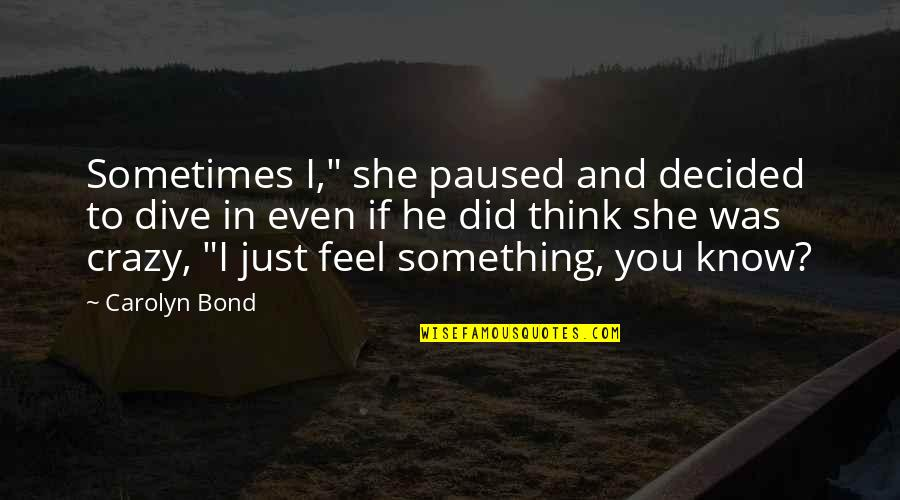 """She Was Crazy Quotes By Carolyn Bond: Sometimes I,"""" she paused and decided to dive"""