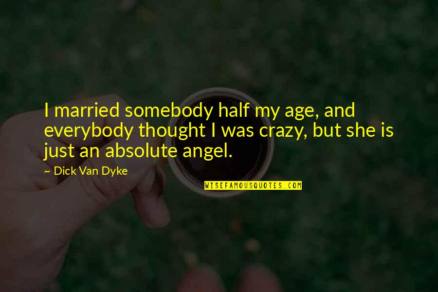 She Was Crazy Quotes By Dick Van Dyke: I married somebody half my age, and everybody