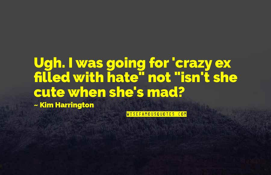 She Was Crazy Quotes By Kim Harrington: Ugh. I was going for 'crazy ex filled