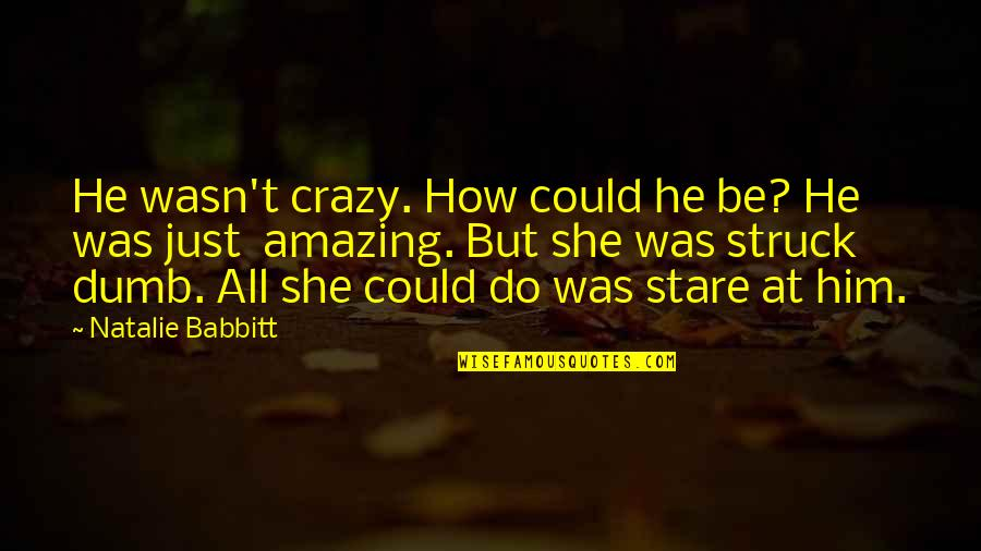 She Was Crazy Quotes By Natalie Babbitt: He wasn't crazy. How could he be? He