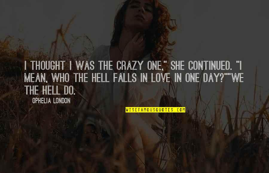 """She Was Crazy Quotes By Ophelia London: I thought I was the crazy one,"""" she"""