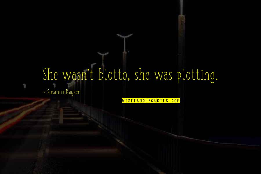 She Was Crazy Quotes By Susanna Kaysen: She wasn't blotto, she was plotting.