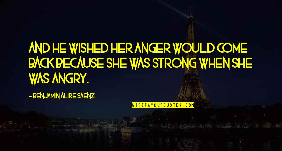 She Was Strong Quotes By Benjamin Alire Saenz: And he wished her anger would come back