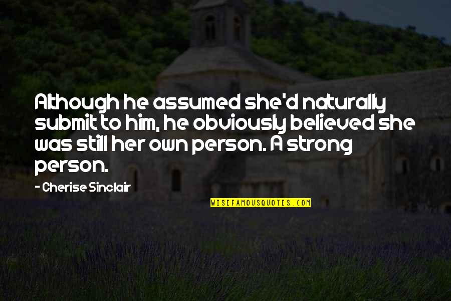 She Was Strong Quotes By Cherise Sinclair: Although he assumed she'd naturally submit to him,