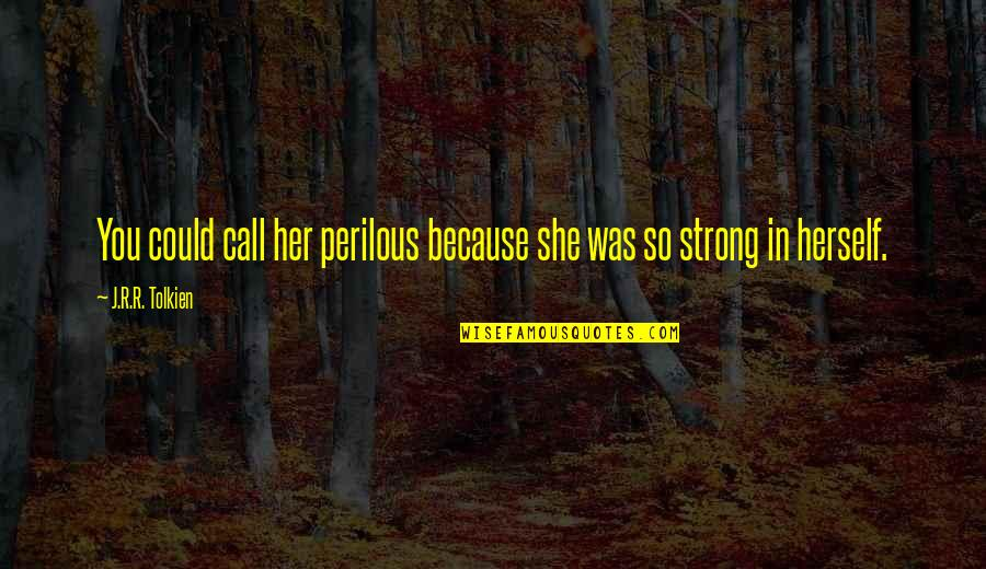 She Was Strong Quotes By J.R.R. Tolkien: You could call her perilous because she was