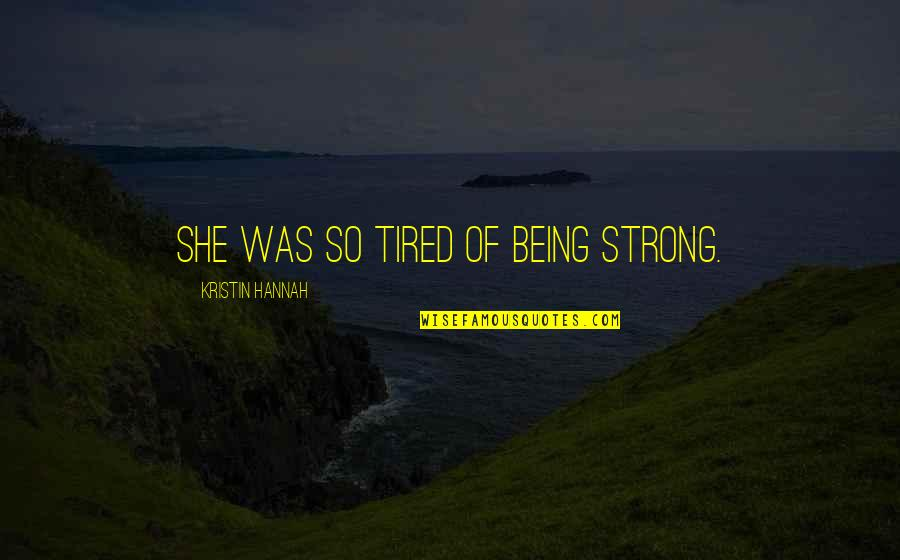 She Was Strong Quotes By Kristin Hannah: She was so tired of being strong.