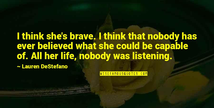 She Was Strong Quotes By Lauren DeStefano: I think she's brave. I think that nobody