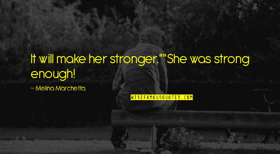 "She Was Strong Quotes By Melina Marchetta: It will make her stronger.""""She was strong enough!"