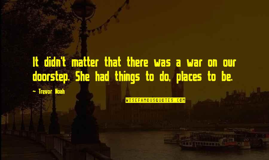 She Was Strong Quotes By Trevor Noah: It didn't matter that there was a war