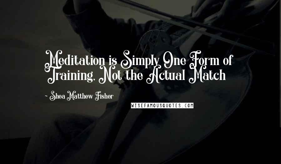 Shea Matthew Fisher quotes: Meditation is Simply One Form of Training, Not the Actual Match