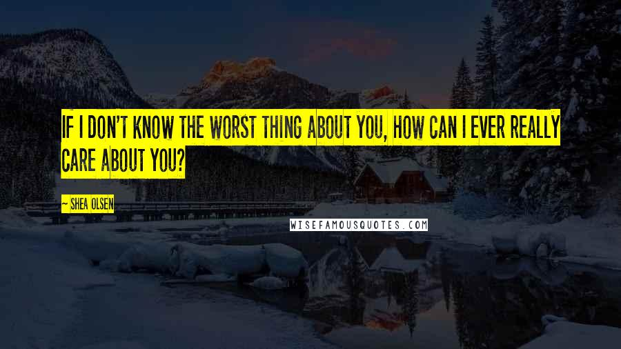Shea Olsen quotes: If I don't know the worst thing about you, how can I ever really care about you?