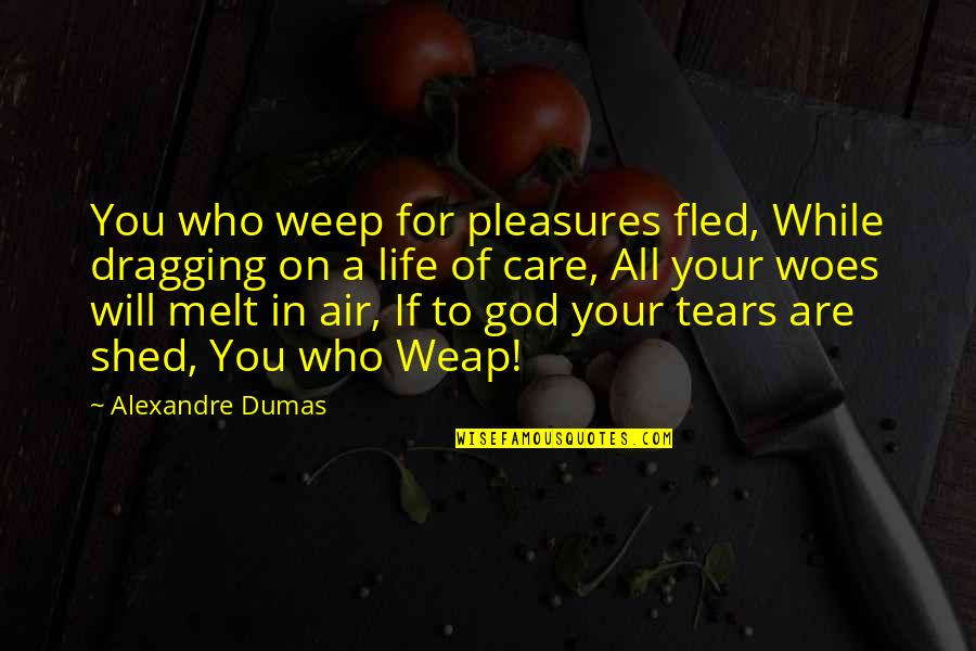 Shed Your Tears Quotes By Alexandre Dumas: You who weep for pleasures fled, While dragging
