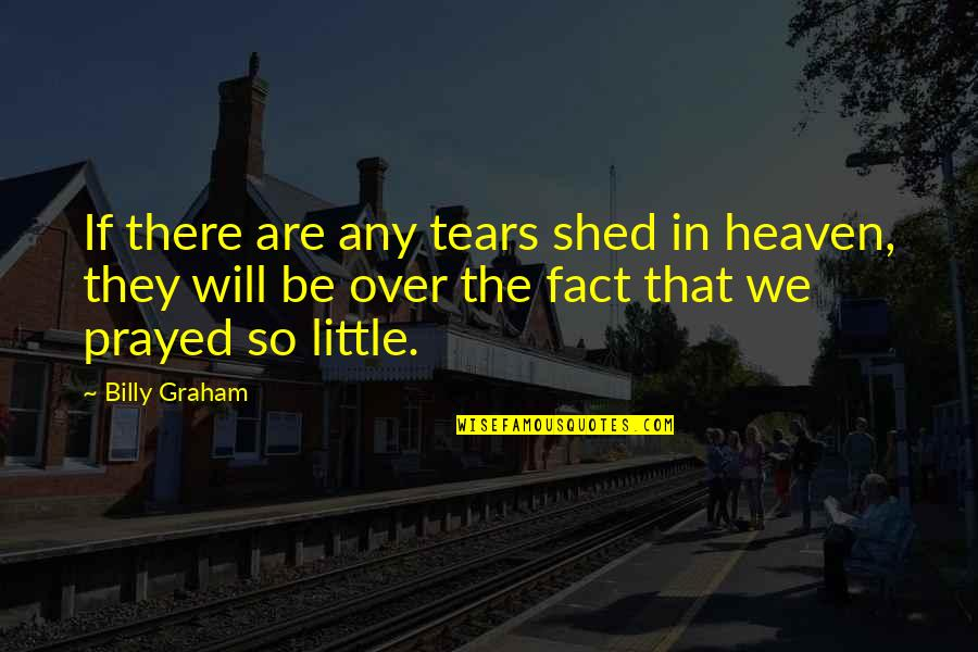 Shed Your Tears Quotes By Billy Graham: If there are any tears shed in heaven,