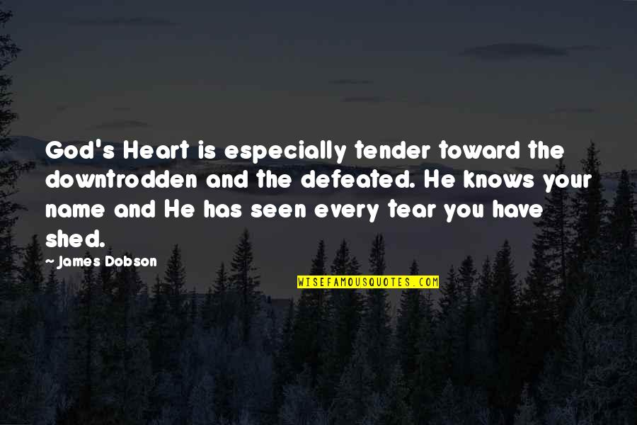 Shed Your Tears Quotes By James Dobson: God's Heart is especially tender toward the downtrodden