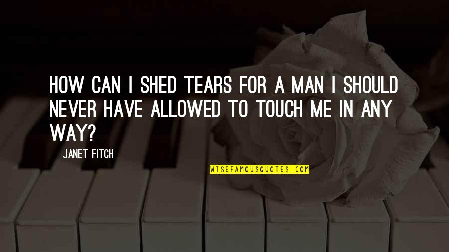 Shed Your Tears Quotes By Janet Fitch: How can I shed tears for a man